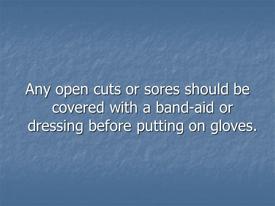 Any open cuts or sores should be covered with a band-aid or dressing before putting on gloves.