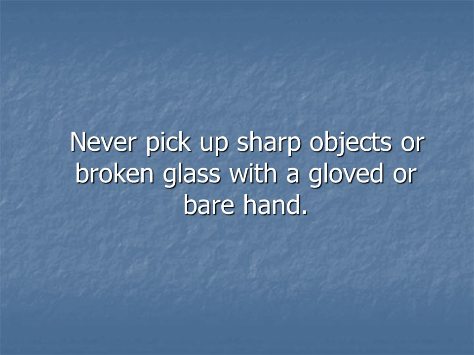 Never pick up sharp objects or broken glass with a gloved or bare hand.
