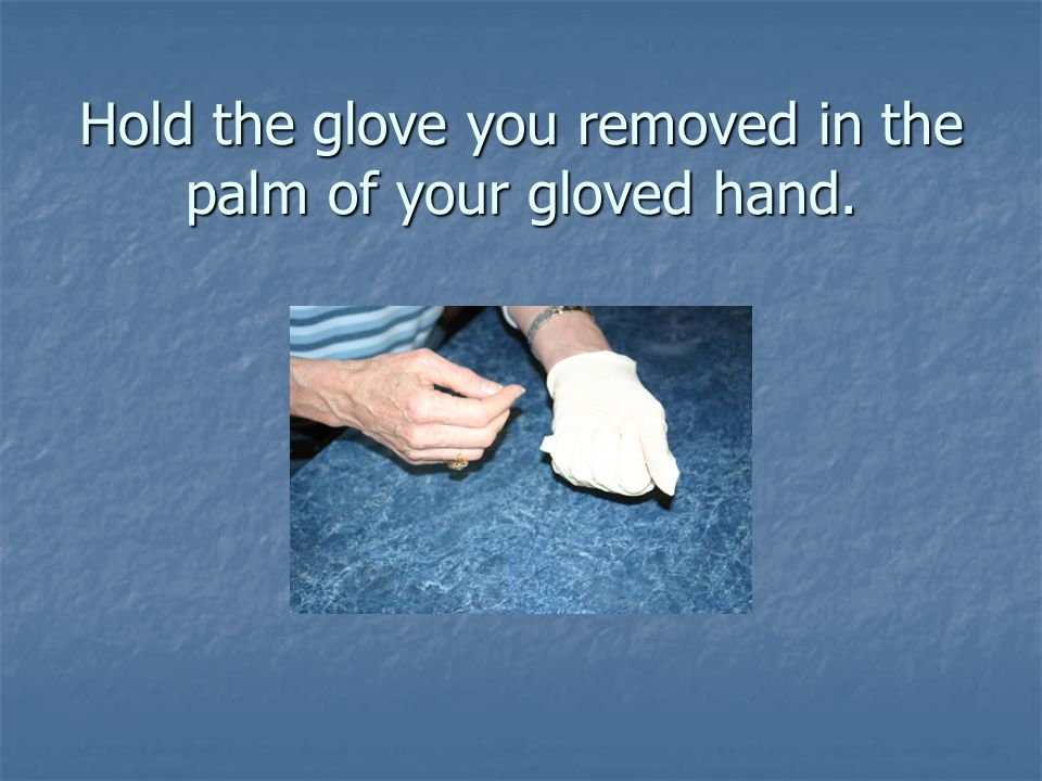 Hold the glove you removed in the palm of your gloved hand.
