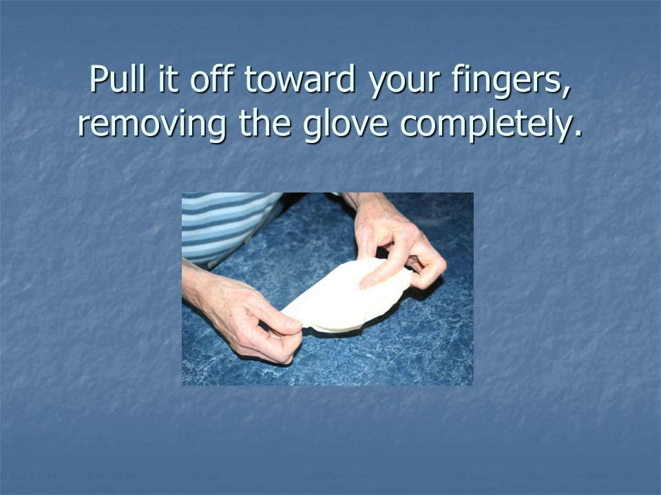 Pull it off toward your fingers, removing the glove completely.