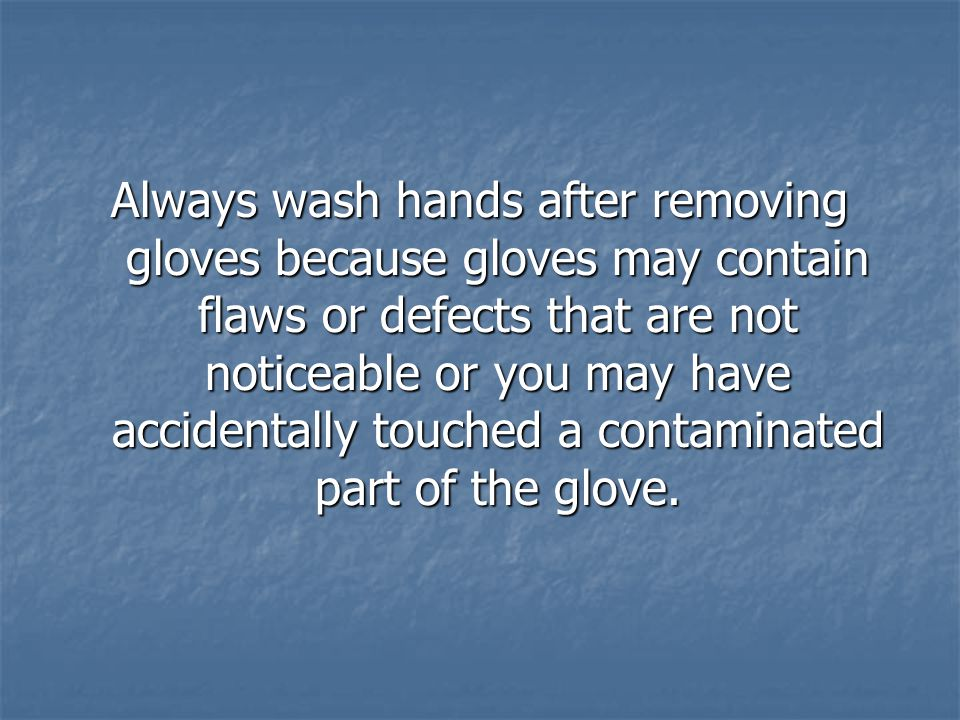 Always wash hands after removing gloves because gloves may contain flaws or defects that are not noticeable or you may have accidentally touched a contaminated part of the glove.