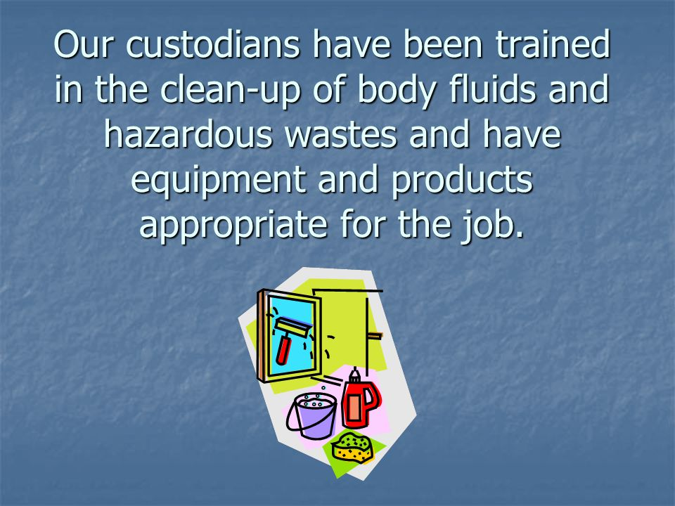 Our custodians have been trained in the clean-up of body fluids and hazardous wastes and have equipment and products appropriate for the job.