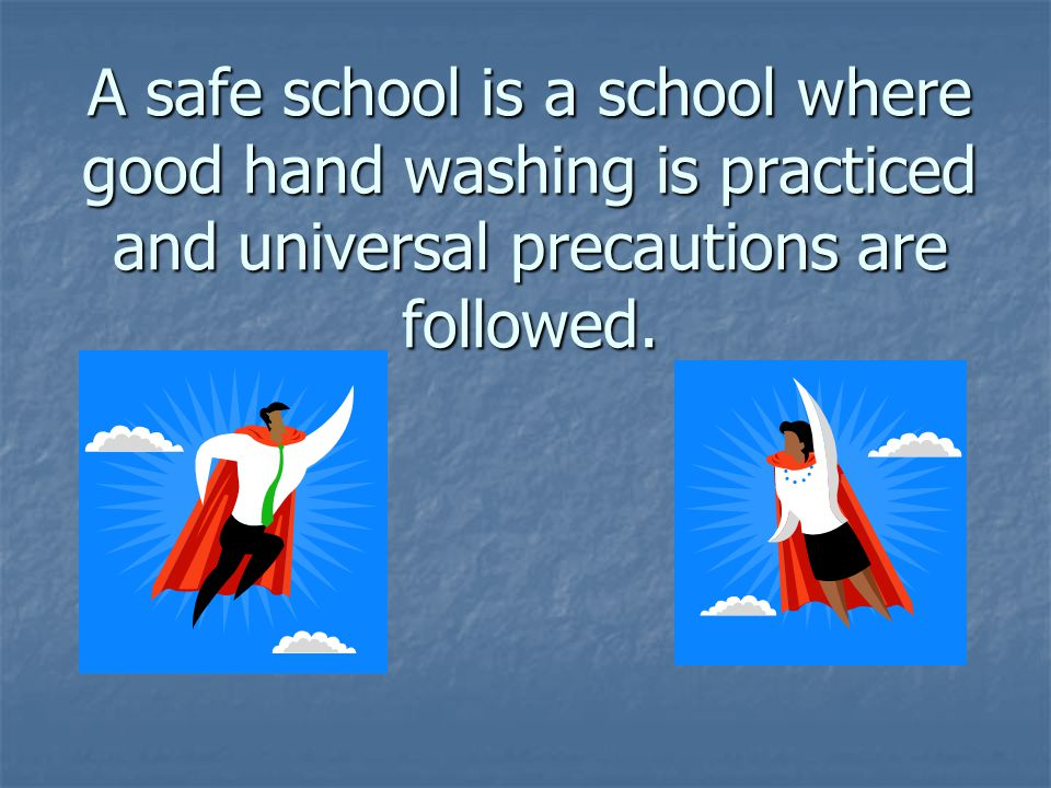 A safe school is a school where good hand washing is practiced and universal precautions are followed.