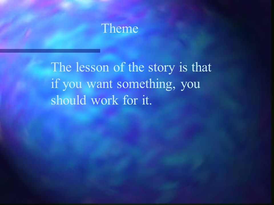 Theme The lesson of the story is that if you want something, you should work for it.