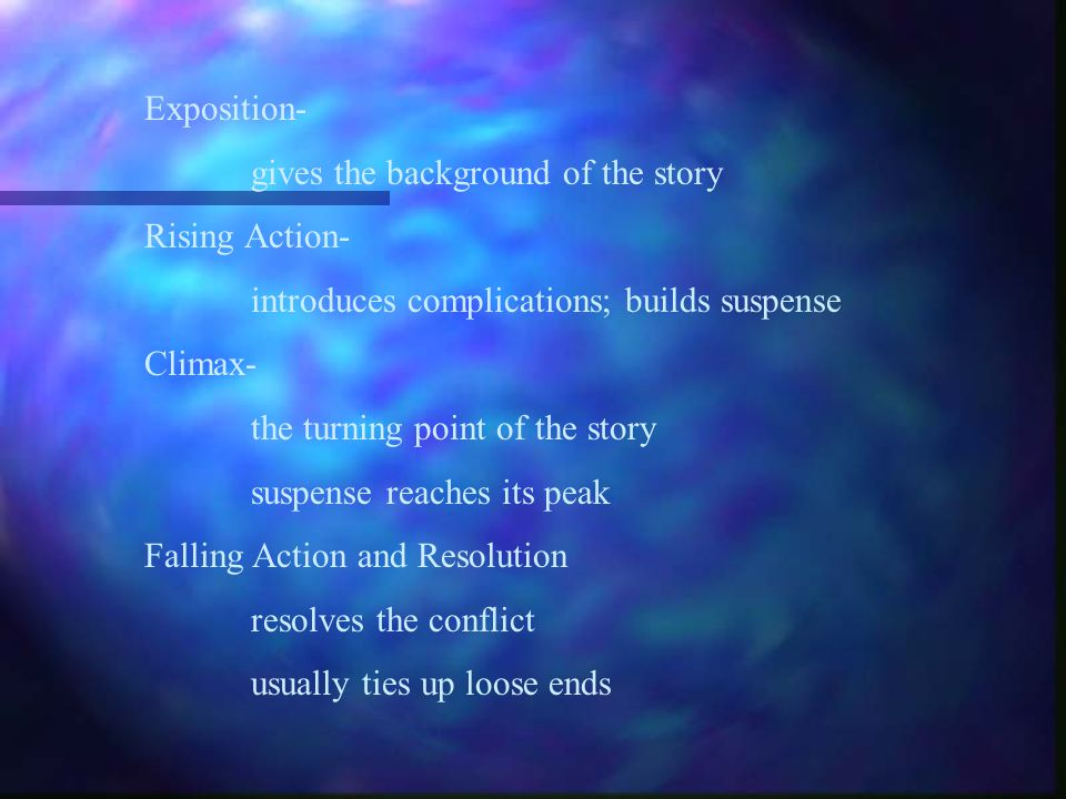 Exposition- gives the background of the story. Rising Action- introduces complications; builds suspense.