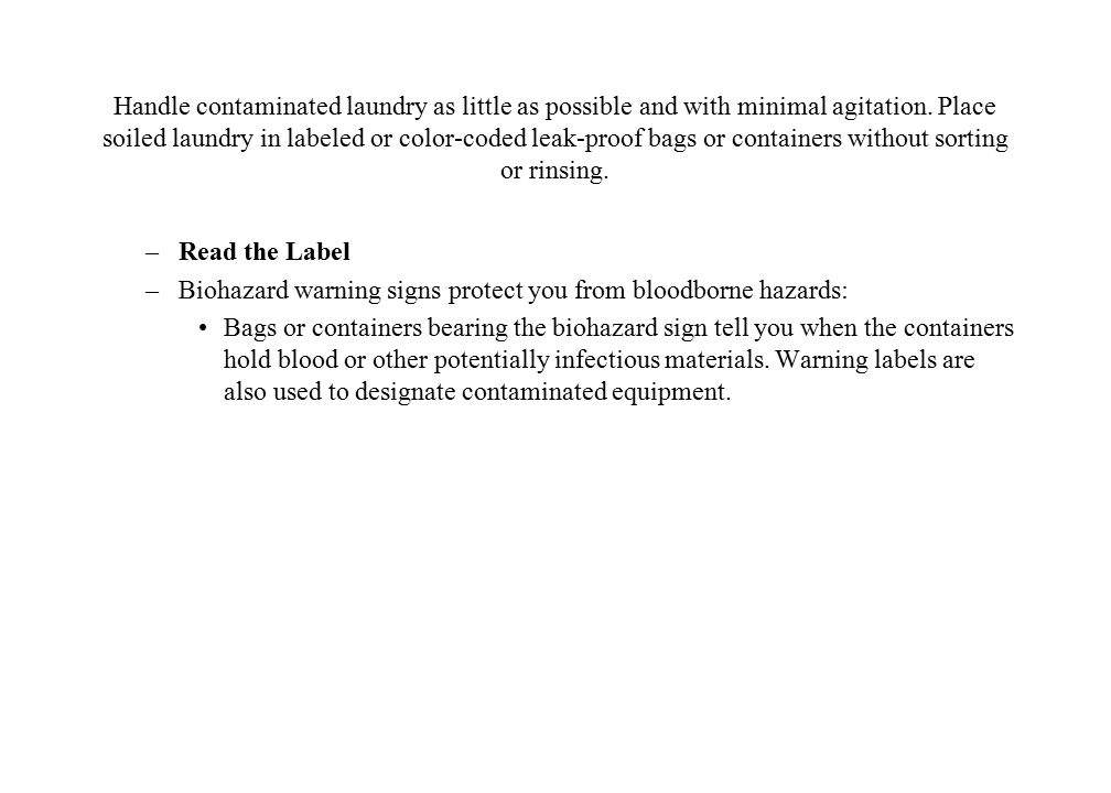 Handle contaminated laundry as little as possible and with minimal agitation. Place soiled laundry in labeled or color-coded leak-proof bags or containers without sorting or rinsing.