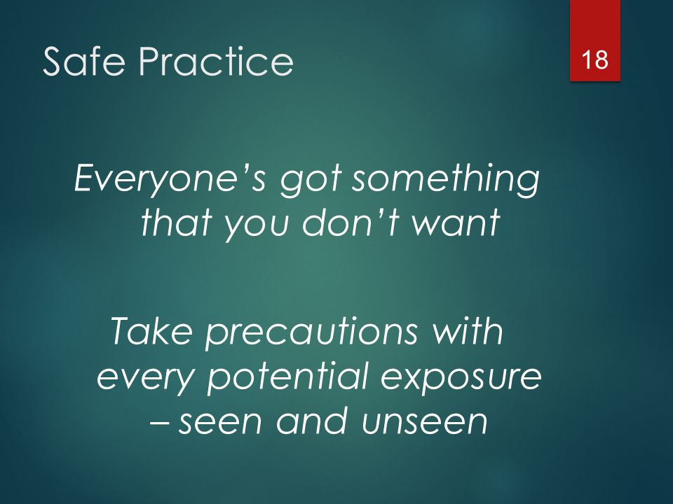 Safe Practice Everyone's got something that you don't want Take precautions with every potential exposure – seen and unseen