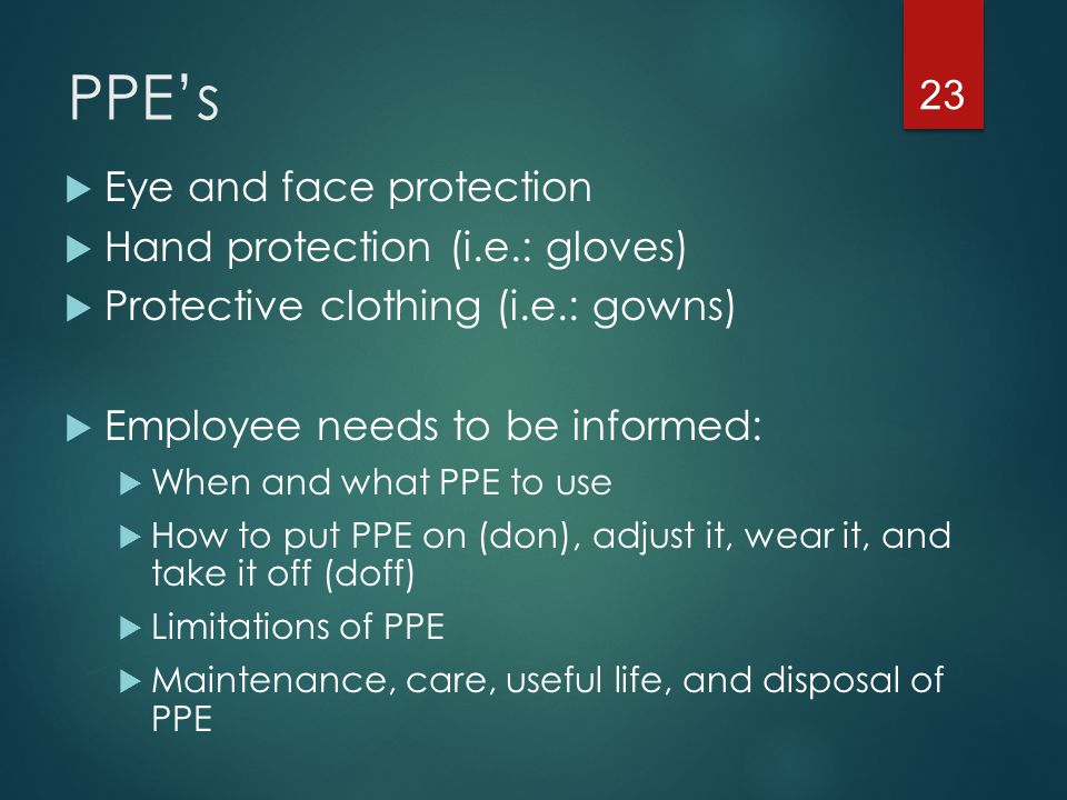 PPE's Eye and face protection Hand protection (i.e.: gloves)