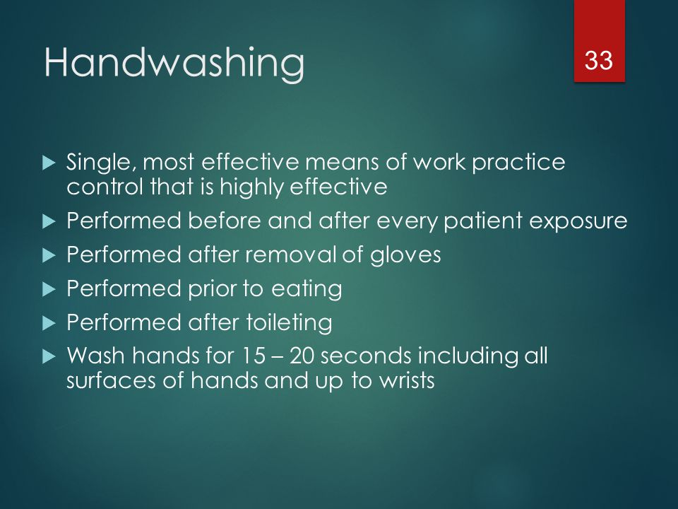 Handwashing Single, most effective means of work practice control that is highly effective. Performed before and after every patient exposure.