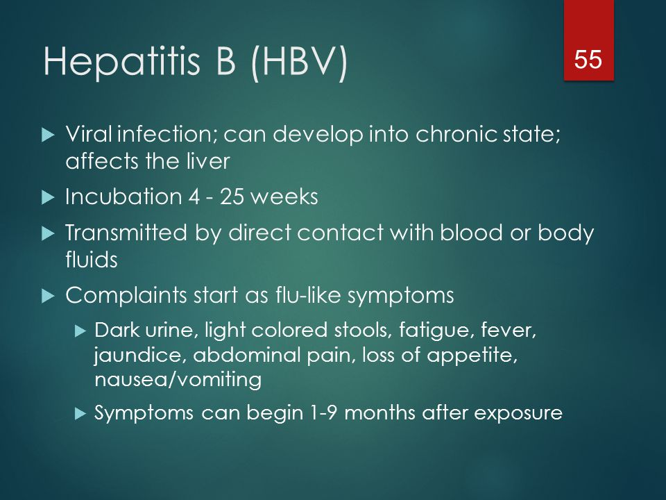Hepatitis B (HBV) Viral infection; can develop into chronic state; affects the liver. Incubation 4 - 25 weeks.