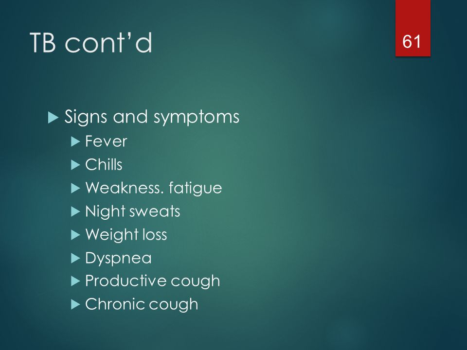 TB cont'd Signs and symptoms Fever Chills Weakness. fatigue