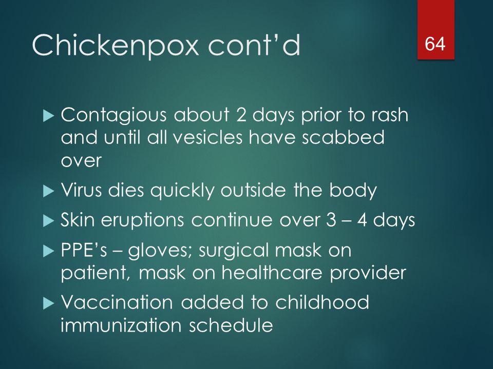 Chickenpox cont'd Contagious about 2 days prior to rash and until all vesicles have scabbed over.