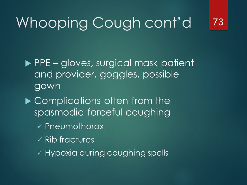 Whooping Cough cont'd PPE – gloves, surgical mask patient and provider, goggles, possible gown.