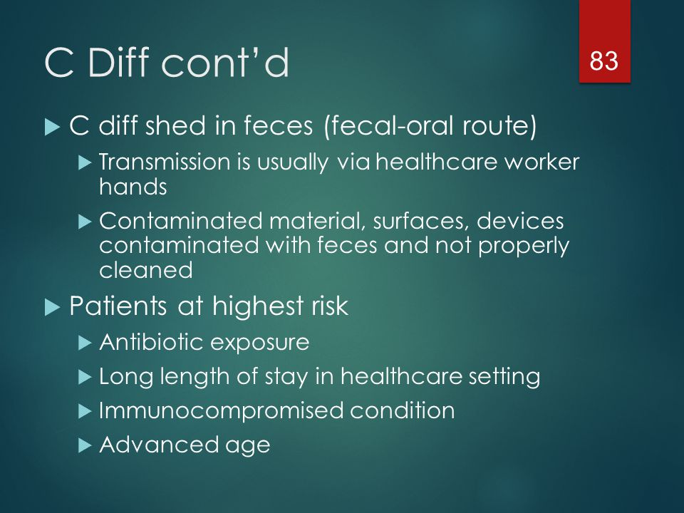 C Diff cont'd C diff shed in feces (fecal-oral route)