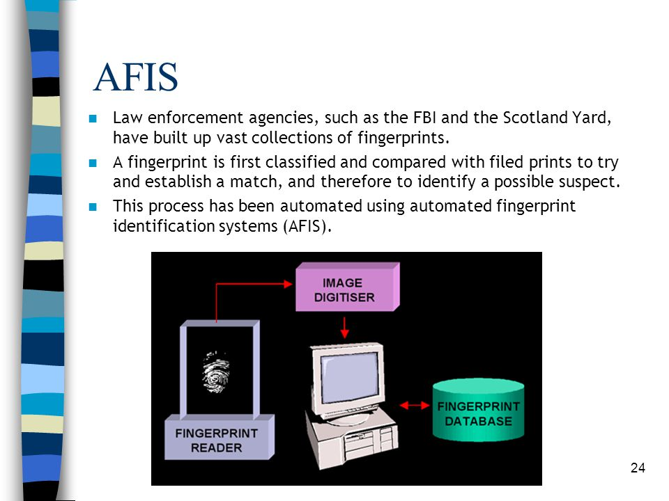 AFIS Law enforcement agencies, such as the FBI and the Scotland Yard, have built up vast collections of fingerprints.
