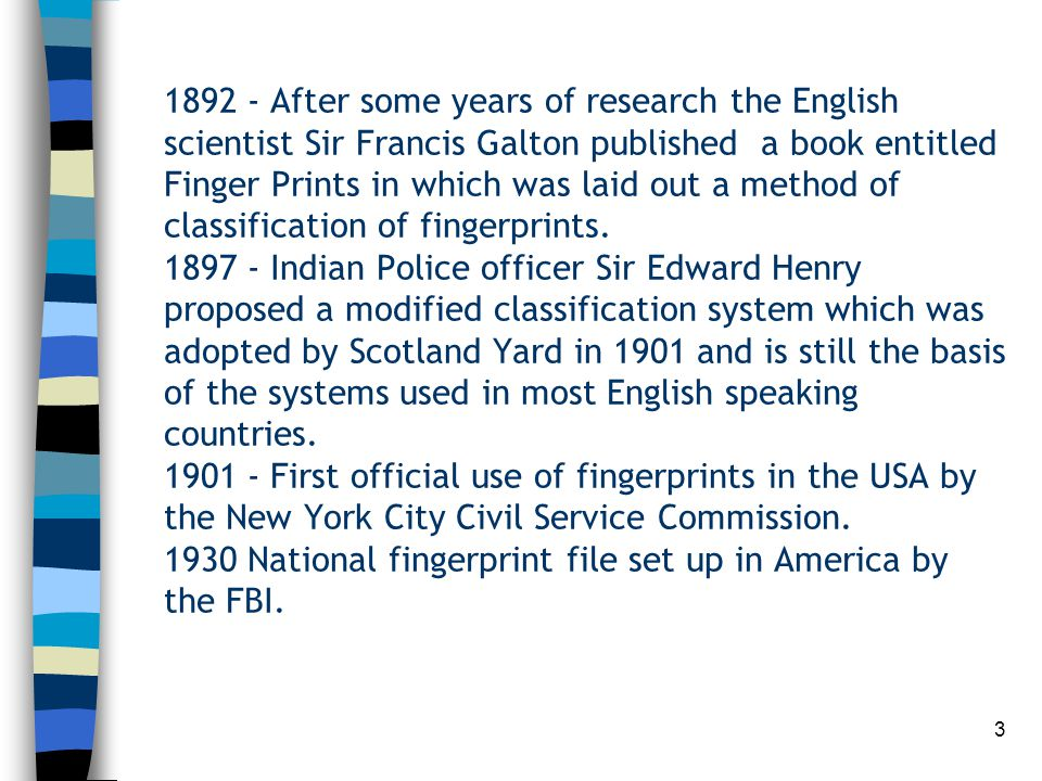 1892 - After some years of research the English scientist Sir Francis Galton published a book entitled Finger Prints in which was laid out a method of classification of fingerprints.