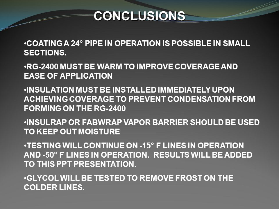 CONCLUSIONS COATING A 24° PIPE IN OPERATION IS POSSIBLE IN SMALL SECTIONS. RG-2400 MUST BE WARM TO IMPROVE COVERAGE AND EASE OF APPLICATION.