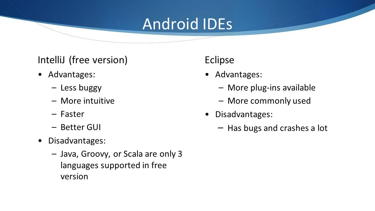 Android IDEs IntelliJ (free version) Eclipse Advantages: Less buggy
