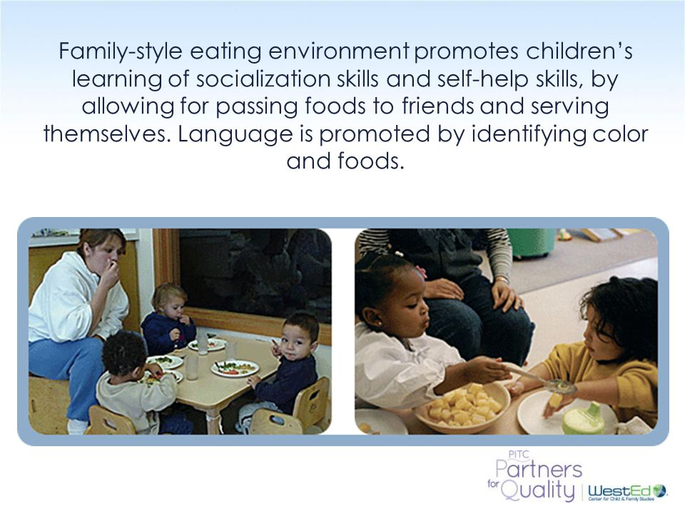 Family-style eating environment promotes children's learning of socialization skills and self-help skills, by allowing for passing foods to friends and serving themselves. Language is promoted by identifying color and foods.