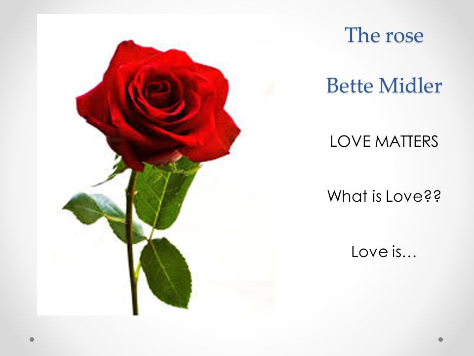 The rose Bette Midler LOVE MATTERS What is Love Love is…