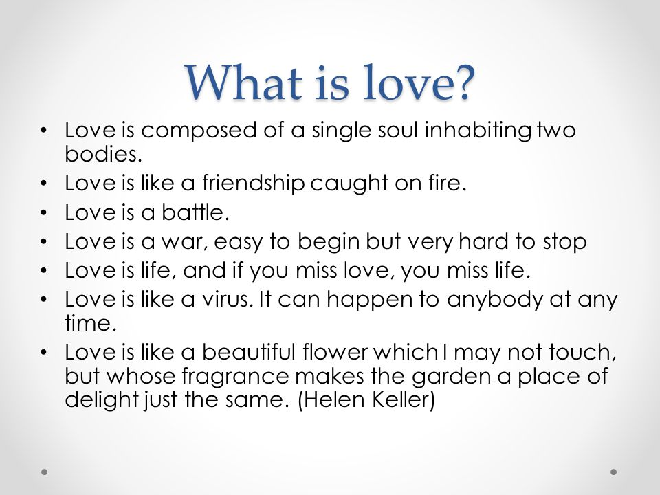 What is love Love is composed of a single soul inhabiting two bodies.