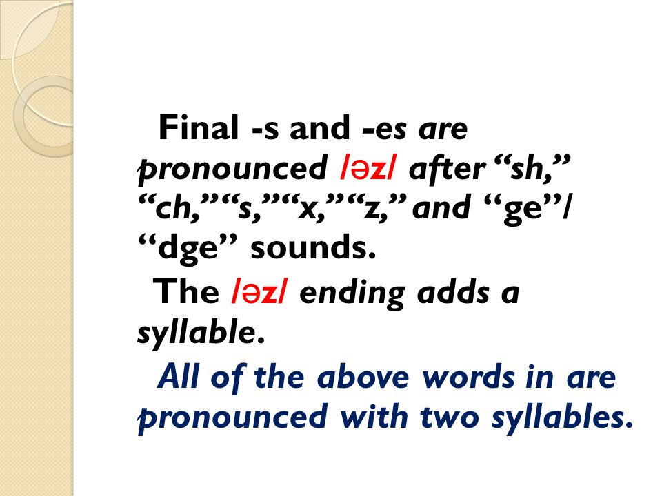 Final -s and -es are pronounced /əz/ after sh, ch, s, x, z, and ge / dge sounds.