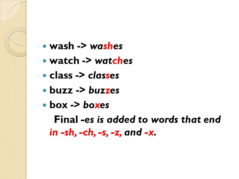 wash -> washes watch -> watches. class -> classes. buzz -> buzzes. box -> boxes.