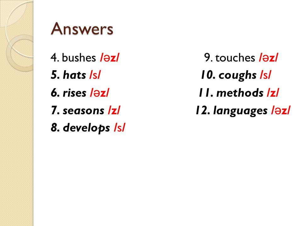 Answers 4. bushes /əz/ 9. touches /əz/ 5. hats /s/ 10. coughs /s/