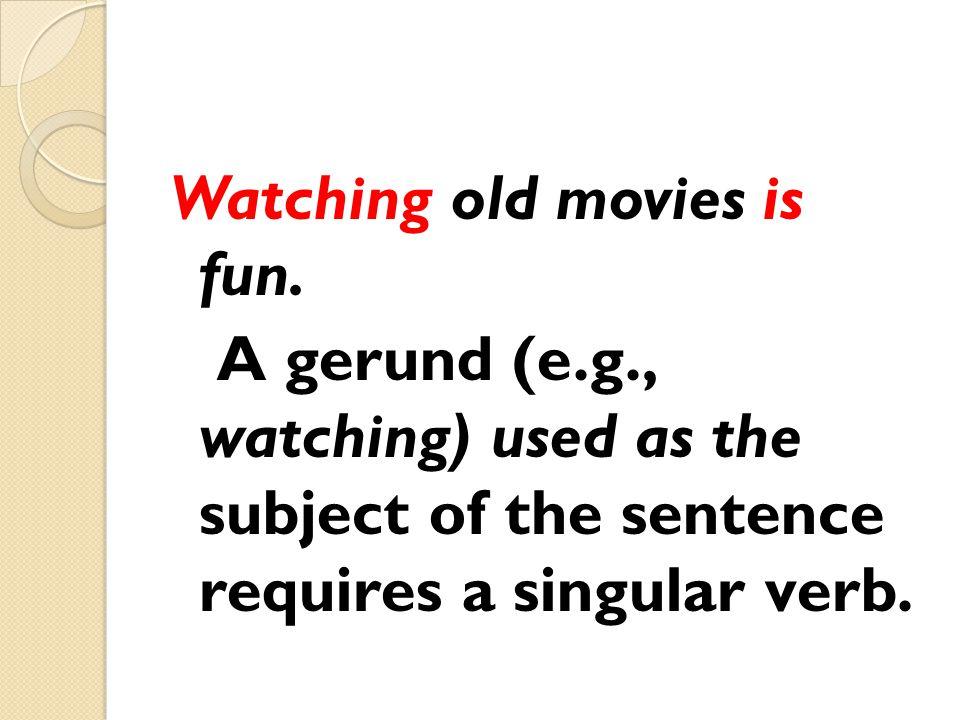Watching old movies is fun. A gerund (e. g