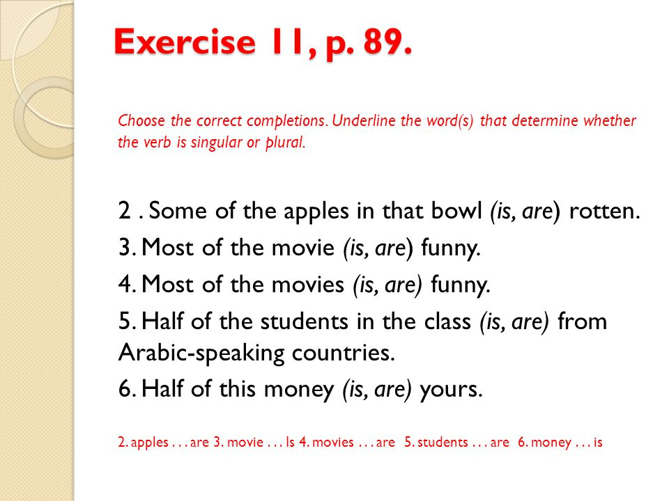 Exercise 11, p. 89. Choose the correct completions. Underline the word(s) that determine whether the verb is singular or plural.