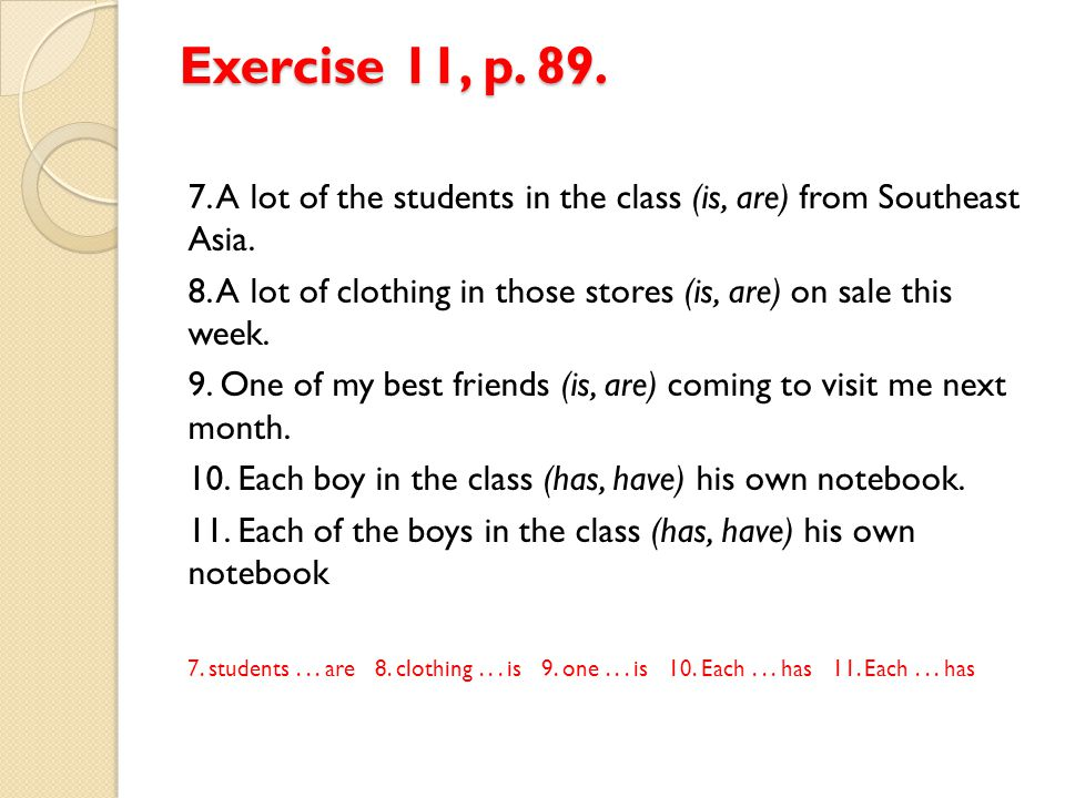 Exercise 11, p. 89. 7. A lot of the students in the class (is, are) from Southeast Asia.