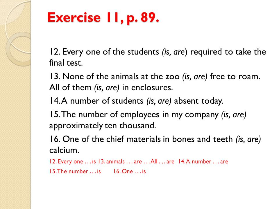 Exercise 11, p. 89. 12. Every one of the students (is, are) required to take the final test.