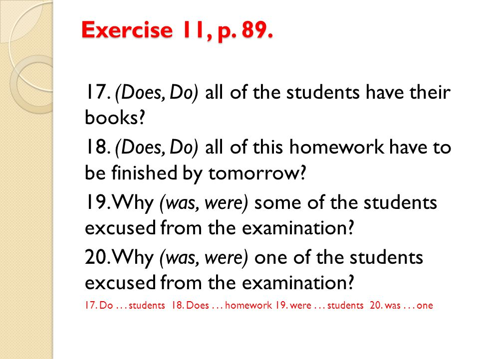 Exercise 11, p. 89. 17. (Does, Do) all of the students have their books 18. (Does, Do) all of this homework have to be finished by tomorrow
