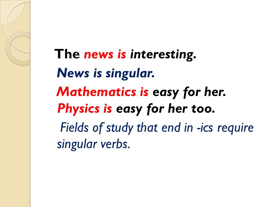 The news is interesting. News is singular. Mathematics is easy for her
