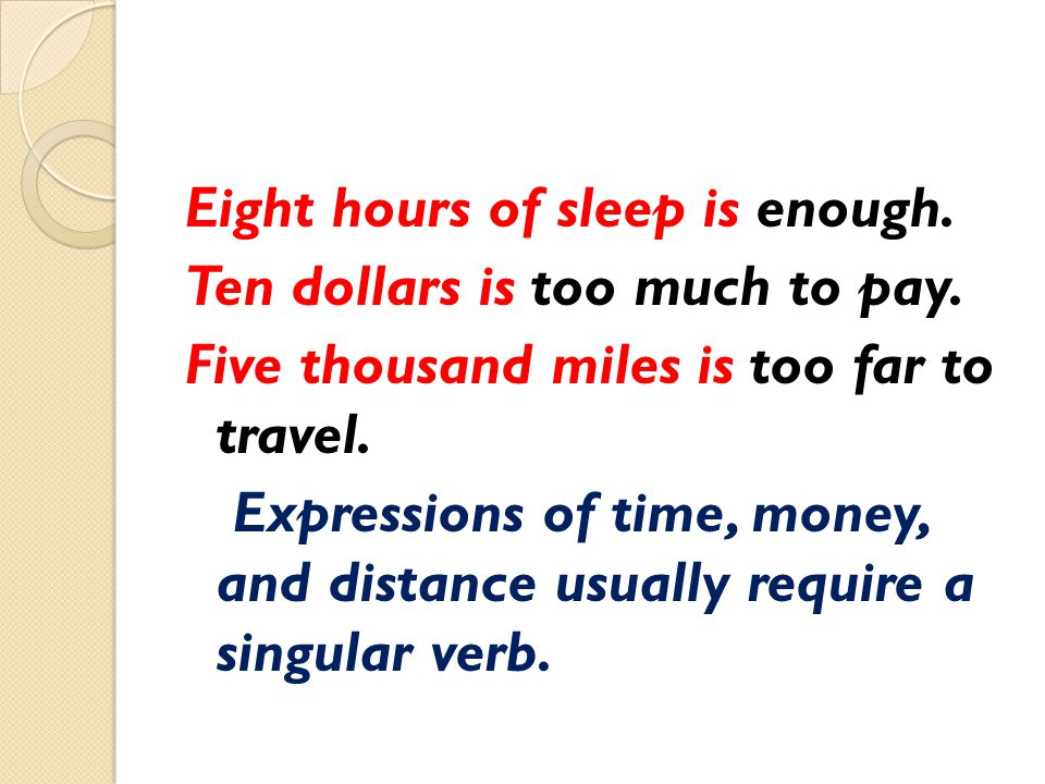 Eight hours of sleep is enough. Ten dollars is too much to pay