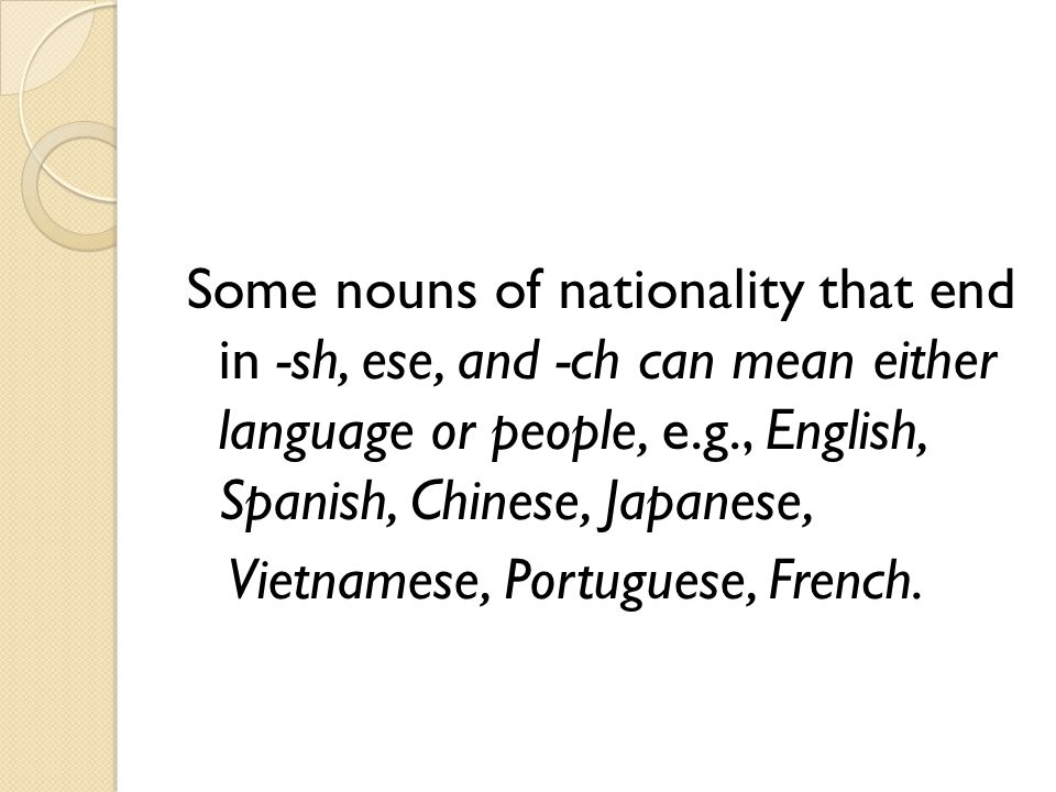 Some nouns of nationality that end in -sh, ese, and -ch can mean either language or people, e.g., English, Spanish, Chinese, Japanese, Vietnamese, Portuguese, French.