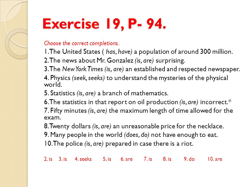 Exercise 19, P- 94. Choose the correct completions. 1. The United States ( has, have) a population of around 300 million.