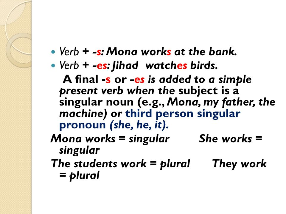 Verb + -s: Mona works at the bank.
