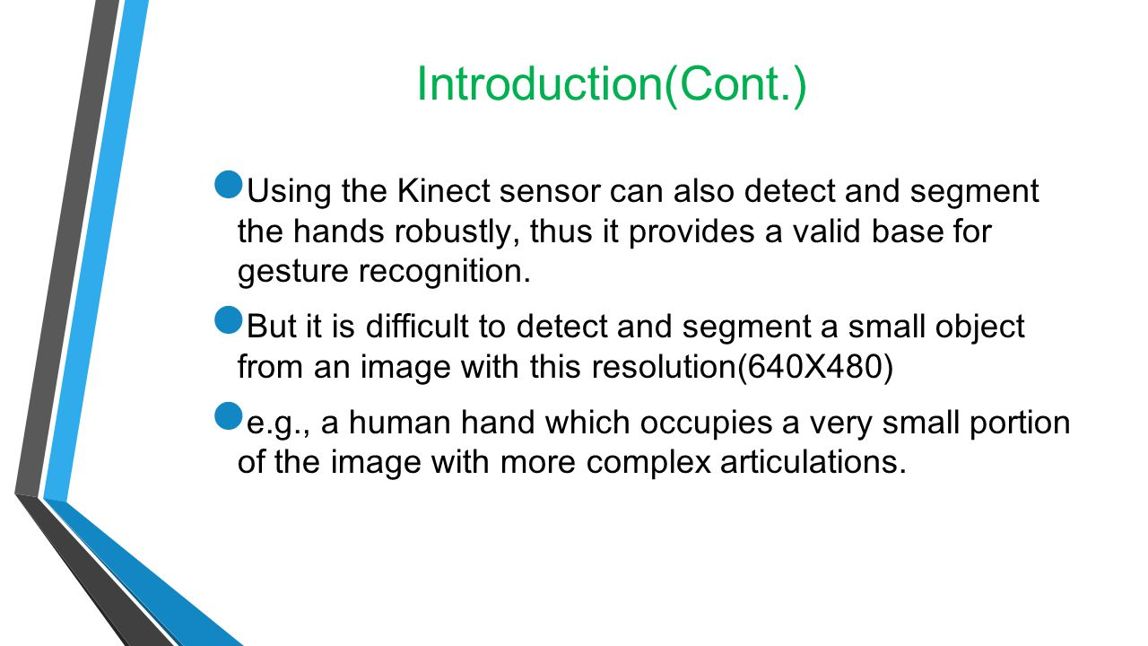 Introduction(Cont.) Using the Kinect sensor can also detect and segment the hands robustly, thus it provides a valid base for gesture recognition.