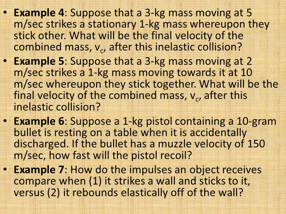 Example 4: Suppose that a 3-kg mass moving at 5 m/sec strikes a stationary 1-kg mass whereupon they stick other. What will be the final velocity of the combined mass, vc, after this inelastic collision