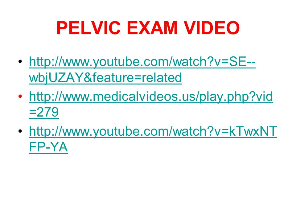 PELVIC EXAM VIDEO http://www.youtube.com/watch v=SE--wbjUZAY&feature=related. http://www.medicalvideos.us/play.php vid=279.