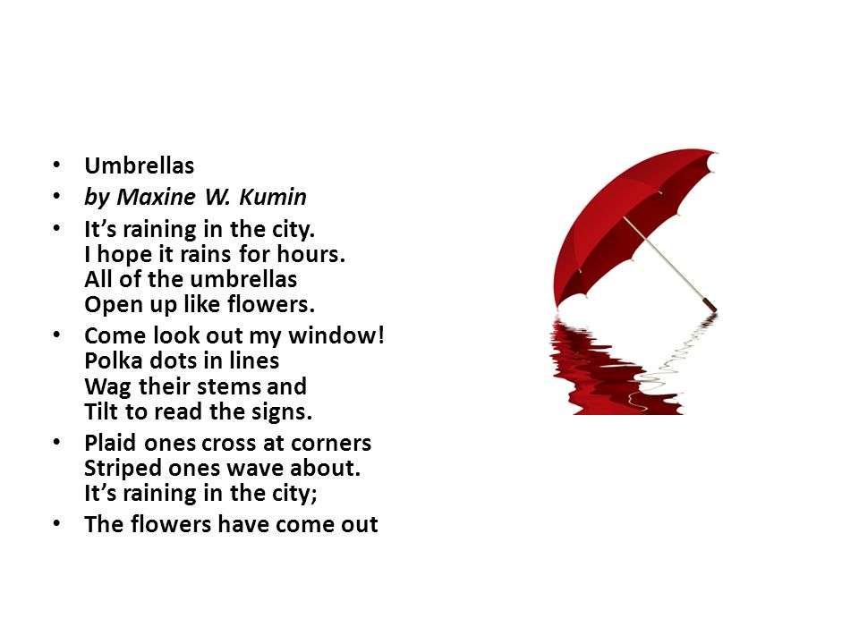Umbrellas by Maxine W. Kumin. It's raining in the city. I hope it rains for hours. All of the umbrellas Open up like flowers.