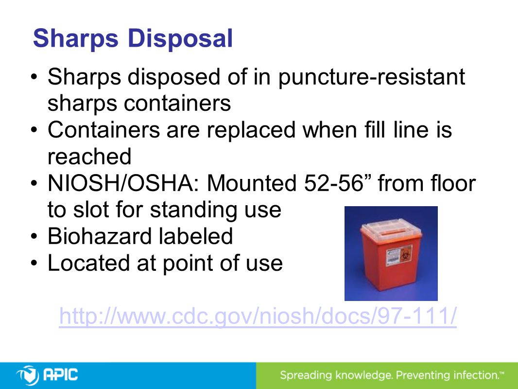 Sharps Disposal Sharps disposed of in puncture-resistant sharps containers. Containers are replaced when fill line is reached.