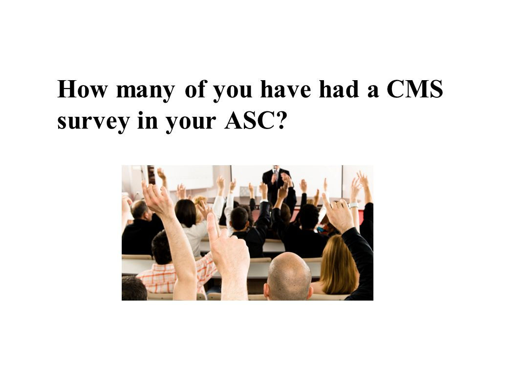 How many of you have had a CMS survey in your ASC