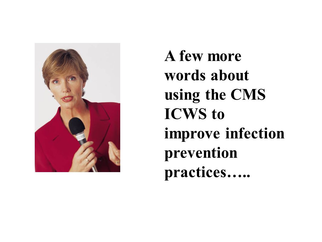 A few more words about using the CMS ICWS to improve infection prevention practices…..