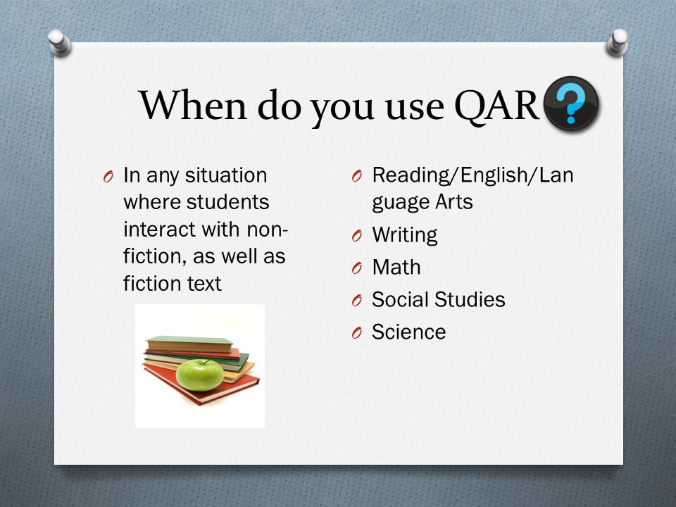 When do you use QAR In any situation where students interact with non-fiction, as well as fiction text.