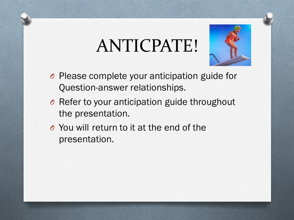 ANTICPATE! Please complete your anticipation guide for Question-answer relationships. Refer to your anticipation guide throughout the presentation.