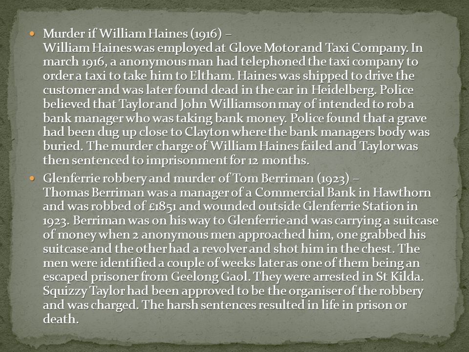 Murder if William Haines (1916) – William Haines was employed at Glove Motor and Taxi Company. In march 1916, a anonymous man had telephoned the taxi company to order a taxi to take him to Eltham. Haines was shipped to drive the customer and was later found dead in the car in Heidelberg. Police believed that Taylor and John Williamson may of intended to rob a bank manager who was taking bank money. Police found that a grave had been dug up close to Clayton where the bank managers body was buried. The murder charge of William Haines failed and Taylor was then sentenced to imprisonment for 12 months.