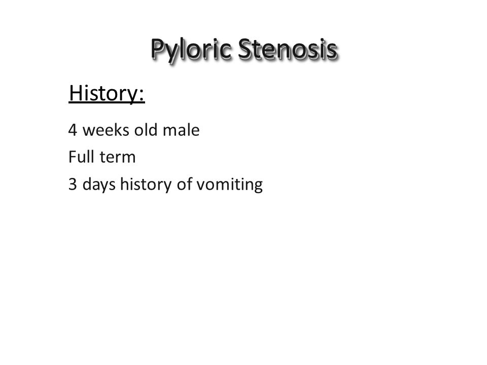 Pyloric Stenosis 4 weeks old male History: Full term