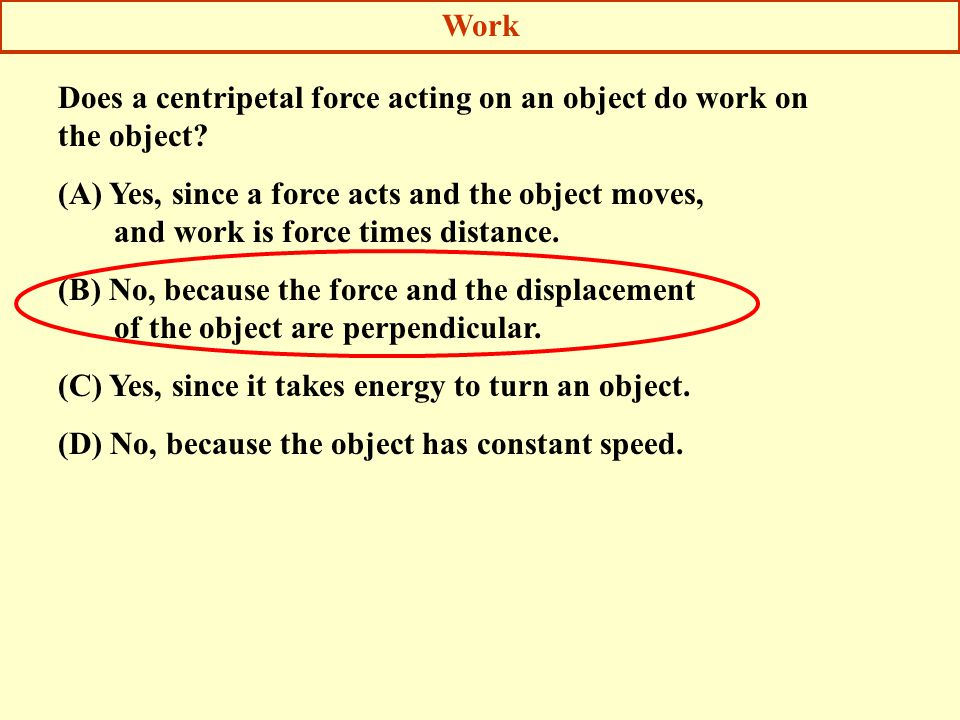 Work Does a centripetal force acting on an object do work on the object (A) Yes, since a force acts and the object moves,